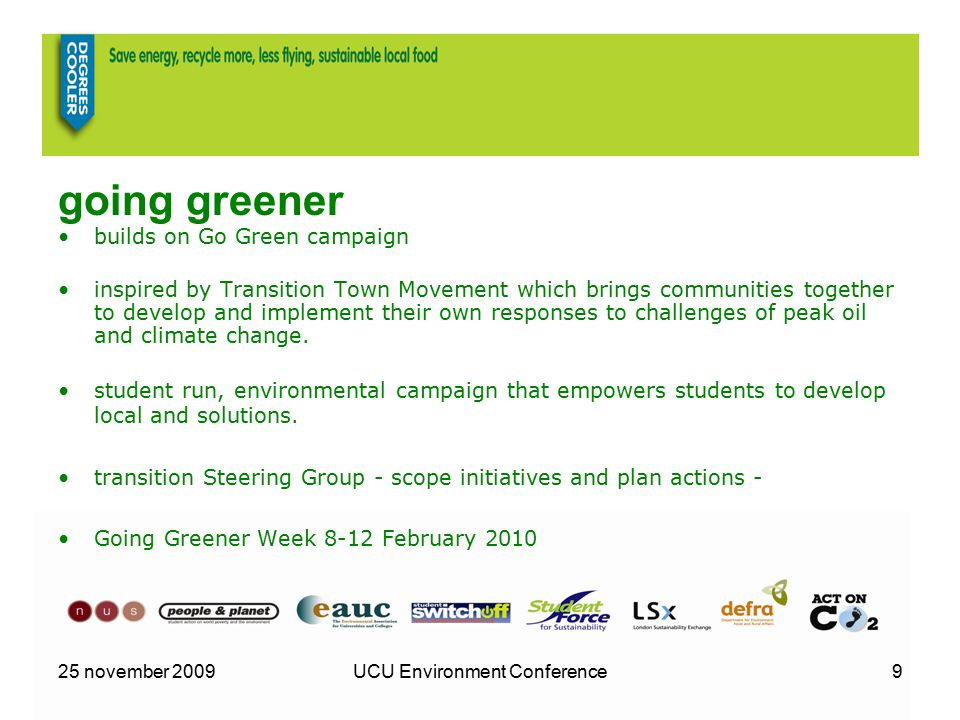 25 november 2009UCU Environment Conference9 going greener builds on Go Green campaign inspired by Transition Town Movement which brings communities together to develop and implement their own responses to challenges of peak oil and climate change.