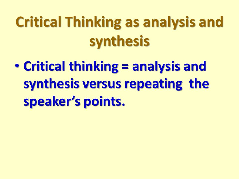 Critical Thinking as analysis and synthesis Critical thinking = analysis and synthesis versus repeating the speaker's points.
