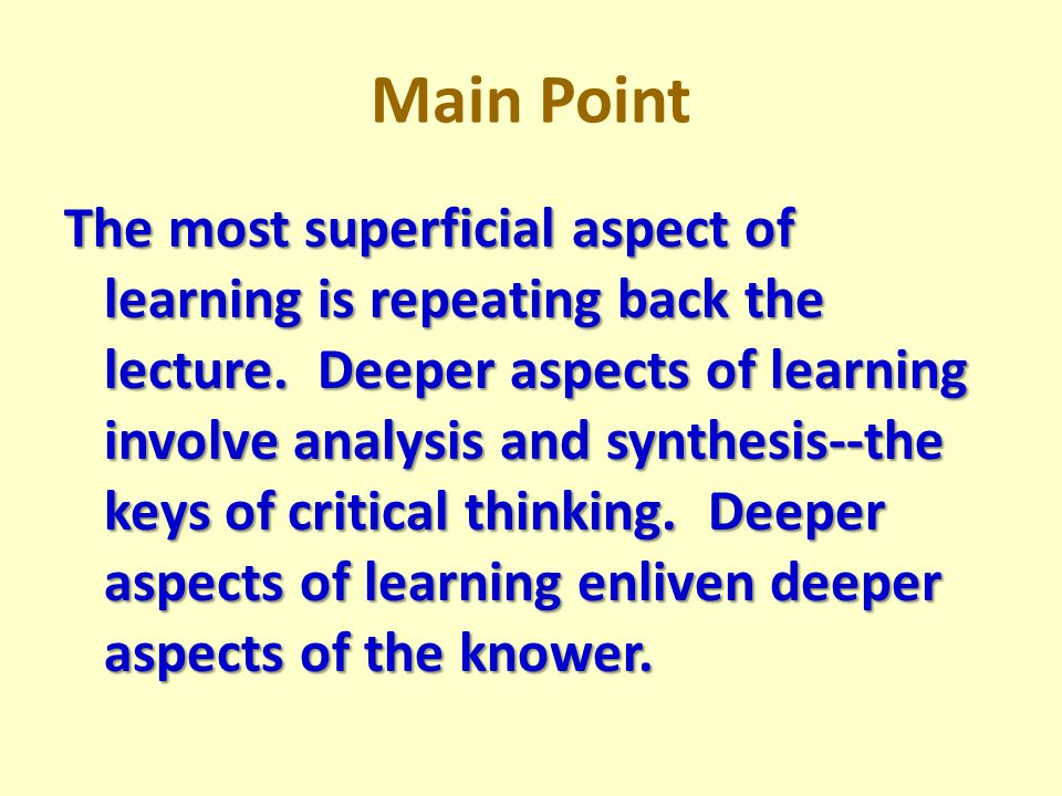 Main Point The most superficial aspect of learning is repeating back the lecture.