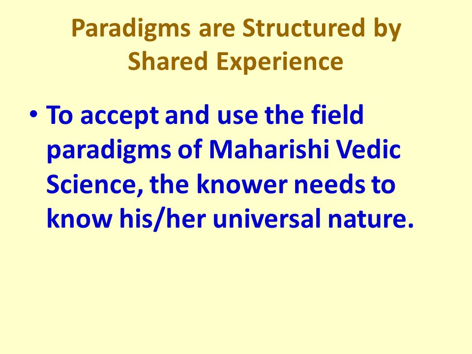 Paradigms are Structured by Shared Experience To accept and use the field paradigms of Maharishi Vedic Science, the knower needs to know his/her universal nature.