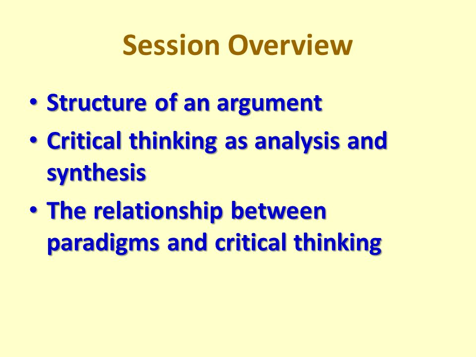 Session Overview Structure of an argument Structure of an argument Critical thinking as analysis and synthesis Critical thinking as analysis and synthesis The relationship between paradigms and critical thinking The relationship between paradigms and critical thinking