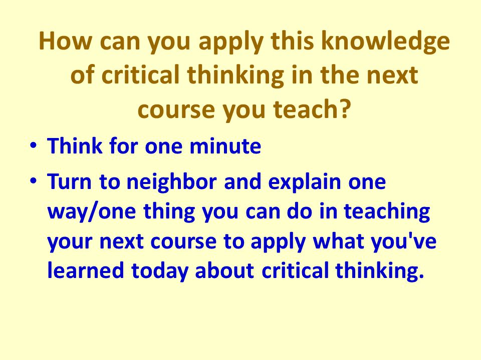 How can you apply this knowledge of critical thinking in the next course you teach.