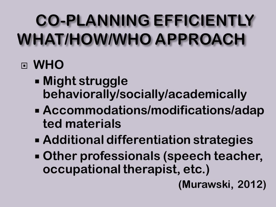  WHO  Might struggle behaviorally/socially/academically  Accommodations/modifications/adap ted materials  Additional differentiation strategies  Other professionals (speech teacher, occupational therapist, etc.) (Murawski, 2012)