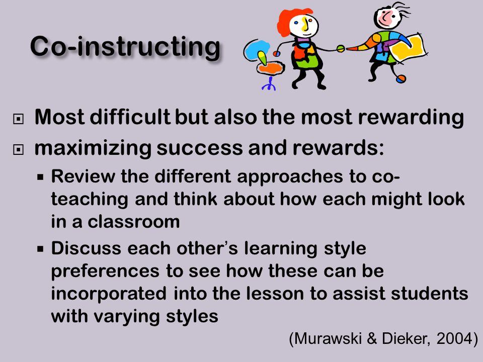  Most difficult but also the most rewarding  maximizing success and rewards:  Review the different approaches to co- teaching and think about how each might look in a classroom  Discuss each other's learning style preferences to see how these can be incorporated into the lesson to assist students with varying styles (Murawski & Dieker, 2004)
