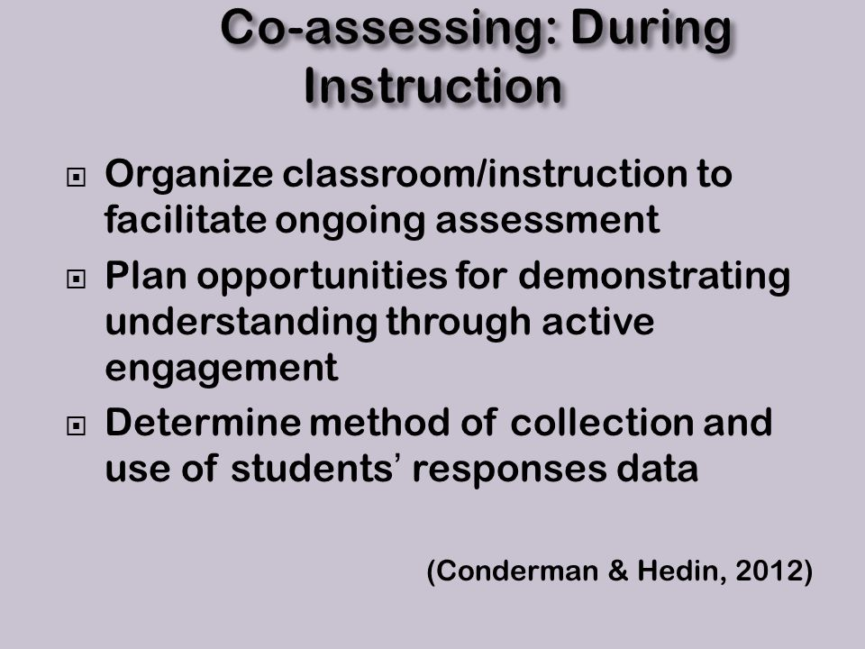  Organize classroom/instruction to facilitate ongoing assessment  Plan opportunities for demonstrating understanding through active engagement  Determine method of collection and use of students' responses data (Conderman & Hedin, 2012)