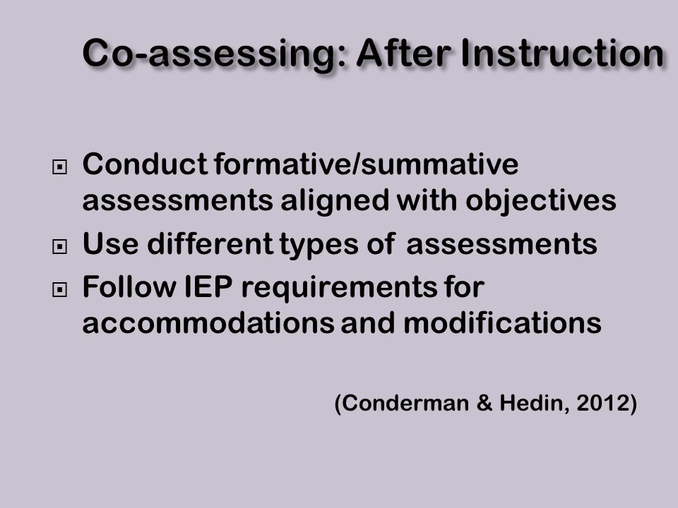  Conduct formative/summative assessments aligned with objectives  Use different types of assessments  Follow IEP requirements for accommodations and modifications (Conderman & Hedin, 2012)