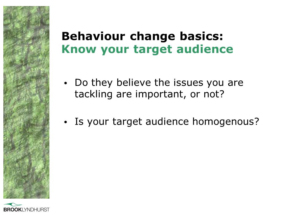 Behaviour change basics: Do they believe the issues you are tackling are important, or not? Know your target audience Is your target audience homogeno