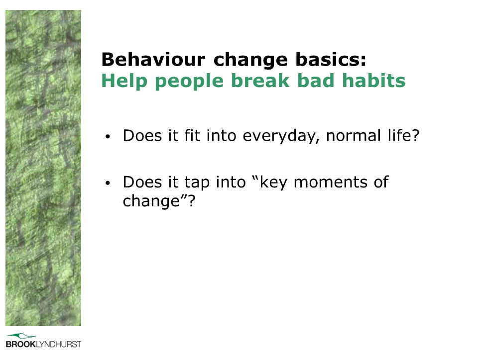 "Behaviour change basics: Does it fit into everyday, normal life? Help people break bad habits Does it tap into ""key moments of change""?"
