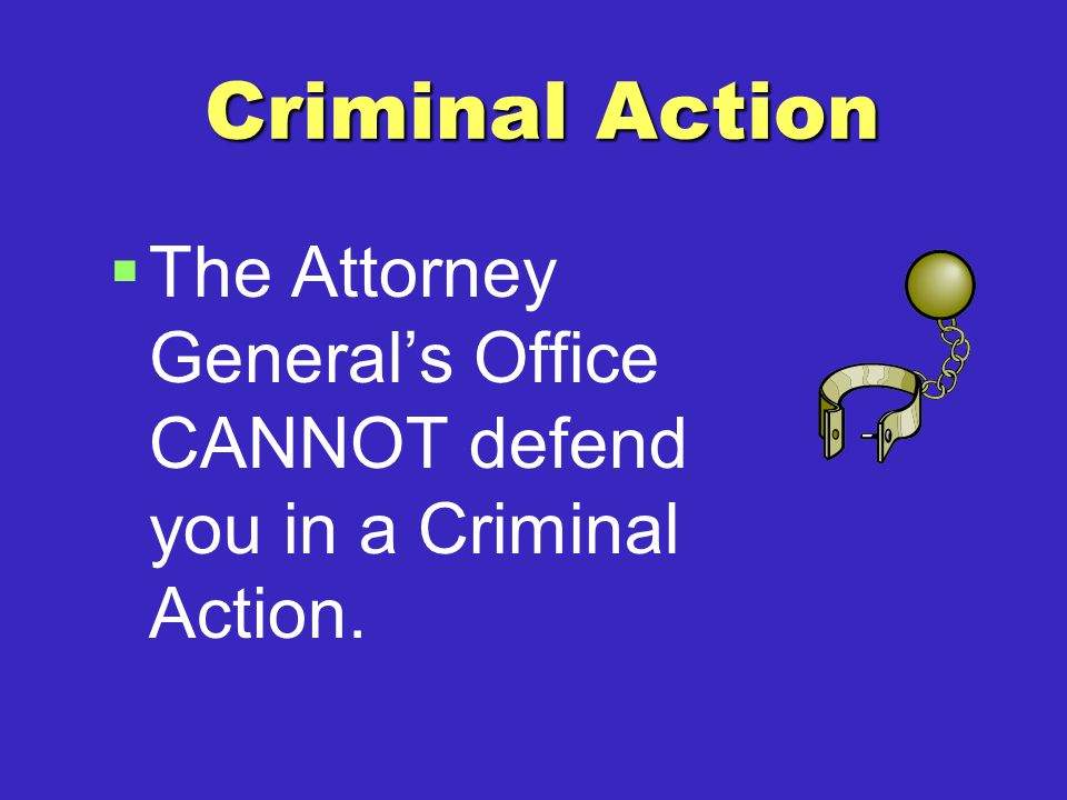 Criminal Action   The Attorney General's Office CANNOT defend you in a Criminal Action.