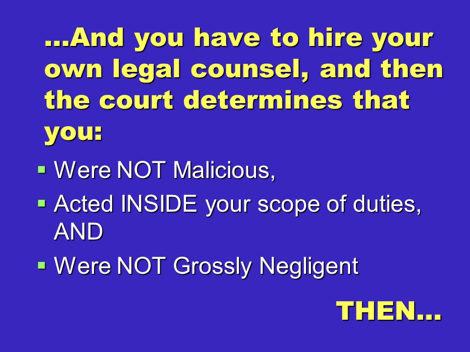 …And you have to hire your own legal counsel, and then the court determines that you:  Were NOT Malicious,  Acted INSIDE your scope of duties, AND  Were NOT Grossly Negligent THEN…