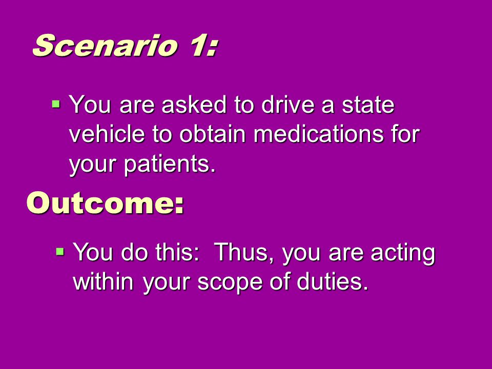 Scenario 1:  You are asked to drive a state vehicle to obtain medications for your patients.