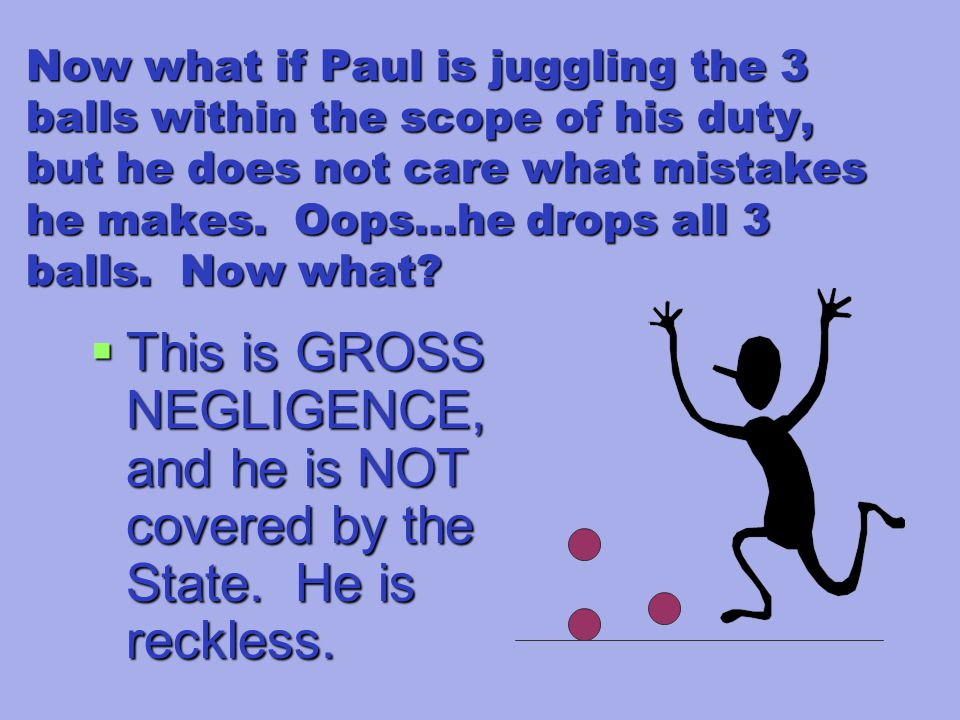 Now what if Paul is juggling the 3 balls within the scope of his duty, but he does not care what mistakes he makes.