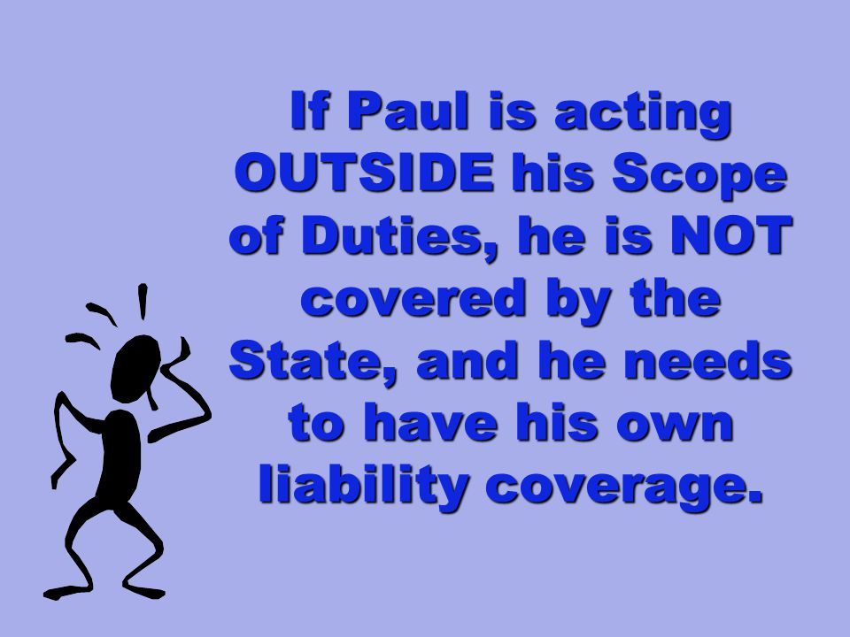 If Paul is acting OUTSIDE his Scope of Duties, he is NOT covered by the State, and he needs to have his own liability coverage.