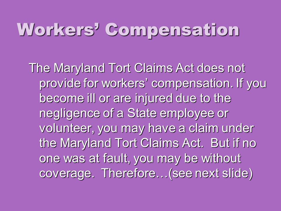 Workers' Compensation The Maryland Tort Claims Act does not provide for workers' compensation.