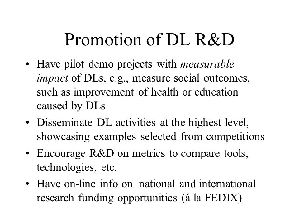 Promotion of DL R&D Have pilot demo projects with measurable impact of DLs, e.g., measure social outcomes, such as improvement of health or education caused by DLs Disseminate DL activities at the highest level, showcasing examples selected from competitions Encourage R&D on metrics to compare tools, technologies, etc.