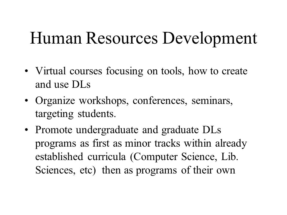 Human Resources Development Virtual courses focusing on tools, how to create and use DLs Organize workshops, conferences, seminars, targeting students.