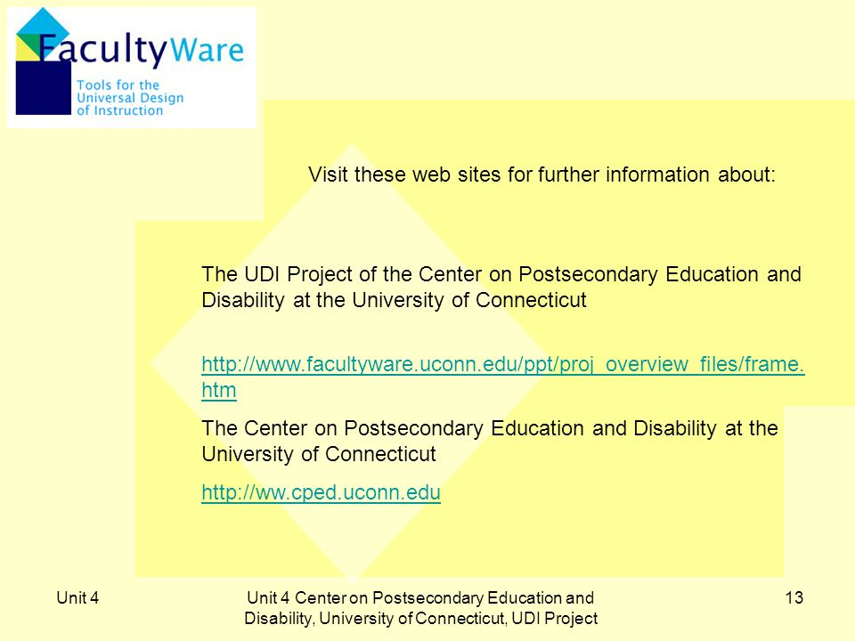 Unit 4Unit 4 Center on Postsecondary Education and Disability, University of Connecticut, UDI Project 13 Visit these web sites for further information about: The UDI Project of the Center on Postsecondary Education and Disability at the University of Connecticut http://www.facultyware.uconn.edu/ppt/proj_overview_files/frame.