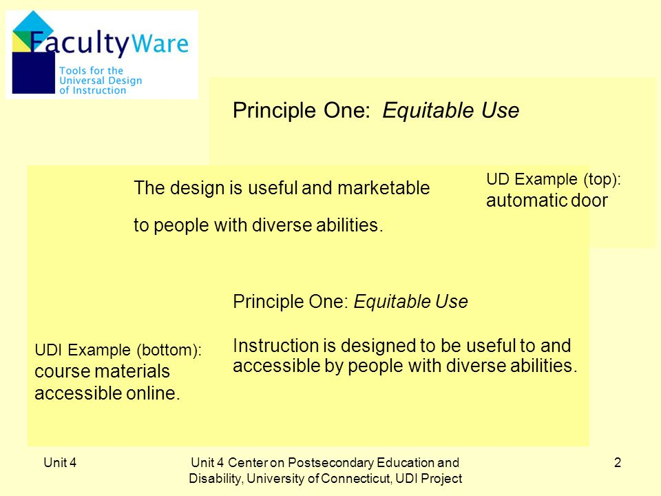 Unit 4Unit 4 Center on Postsecondary Education and Disability, University of Connecticut, UDI Project 2 Principle One: Equitable Use Instruction is designed to be useful to and accessible by people with diverse abilities.