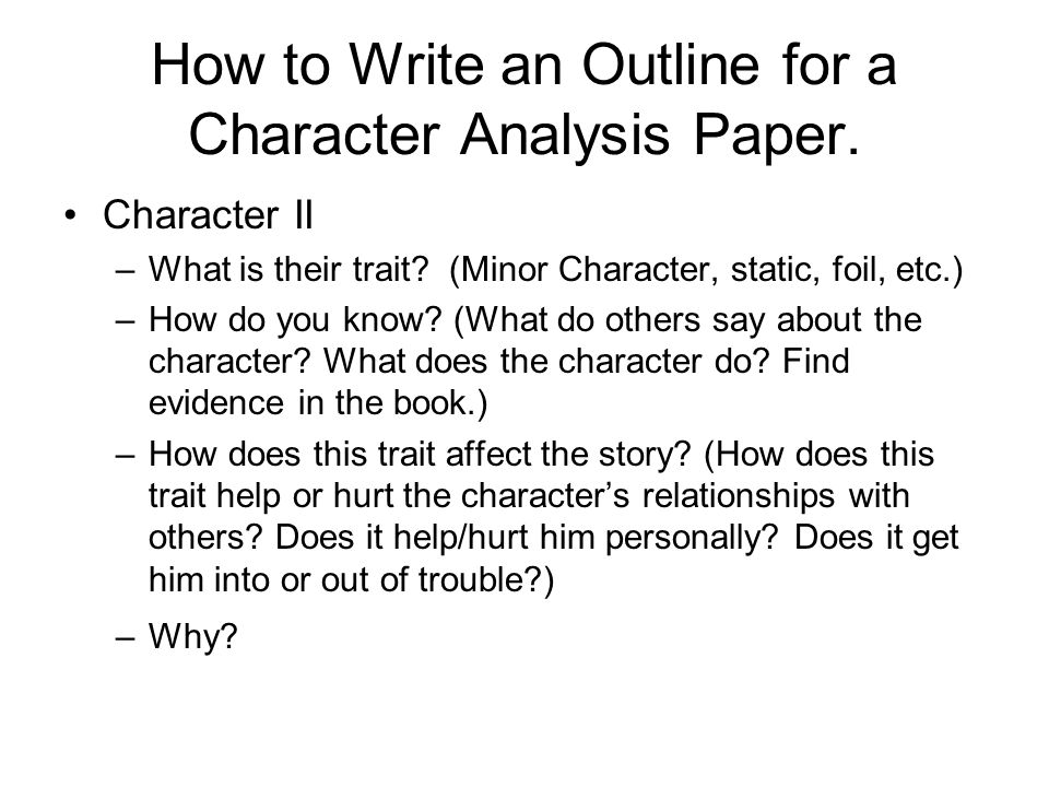 How to Write an Outline for a Character Analysis Paper. Character II –What is their trait? (Minor Character, static, foil, etc.) –How do you know? (Wh