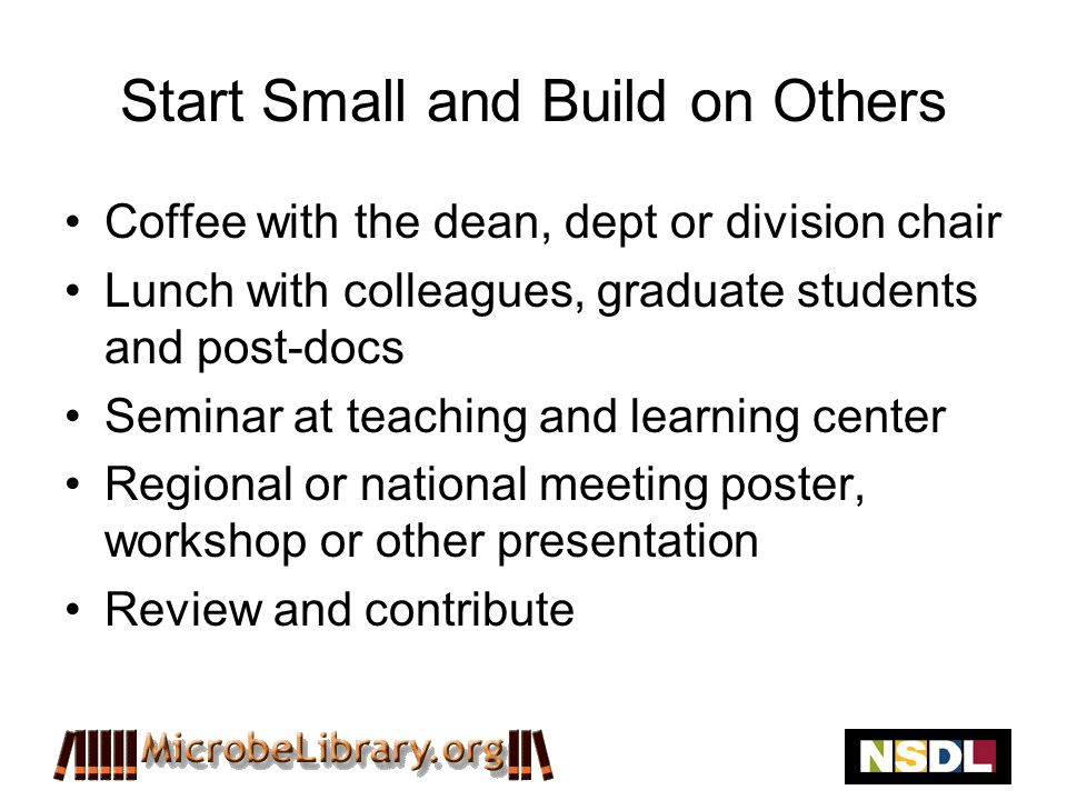 Start Small and Build on Others Coffee with the dean, dept or division chair Lunch with colleagues, graduate students and post-docs Seminar at teaching and learning center Regional or national meeting poster, workshop or other presentation Review and contribute