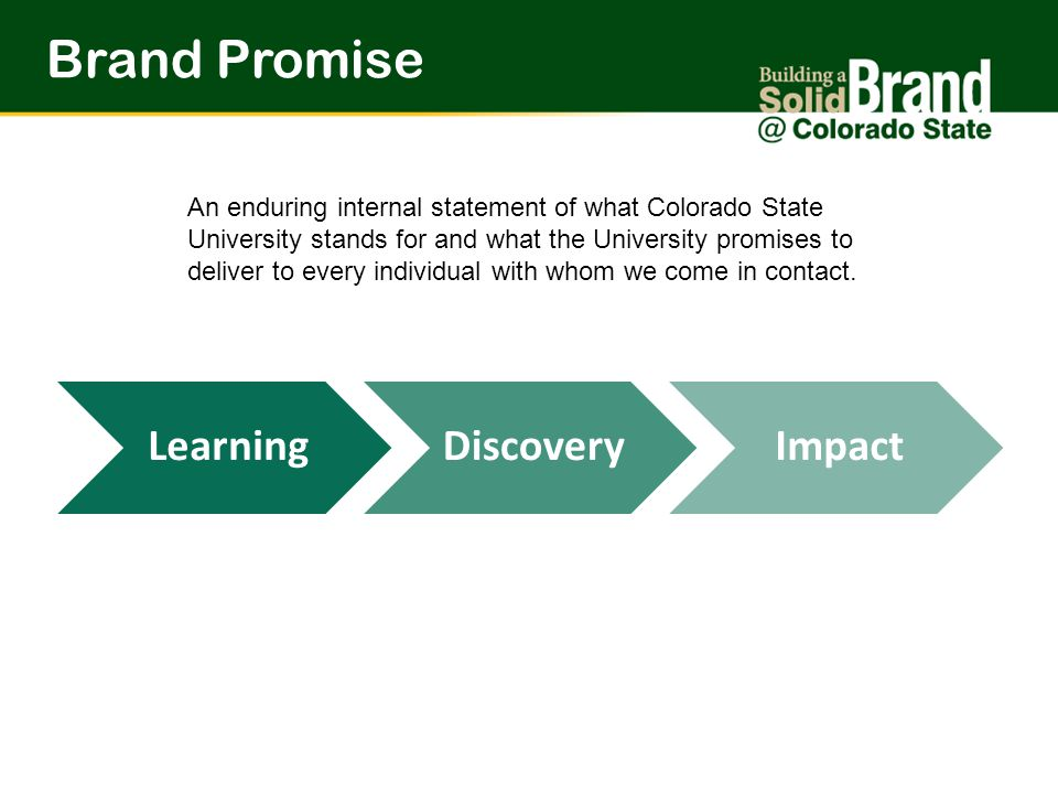 LearningDiscoveryImpact Brand Promise An enduring internal statement of what Colorado State University stands for and what the University promises to deliver to every individual with whom we come in contact.