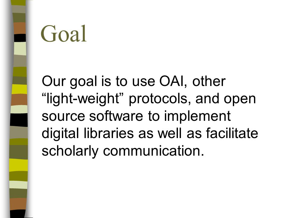 """Goal Our goal is to use OAI, other """"light-weight"""" protocols, and open source software to implement digital libraries as well as facilitate scholarly c"""