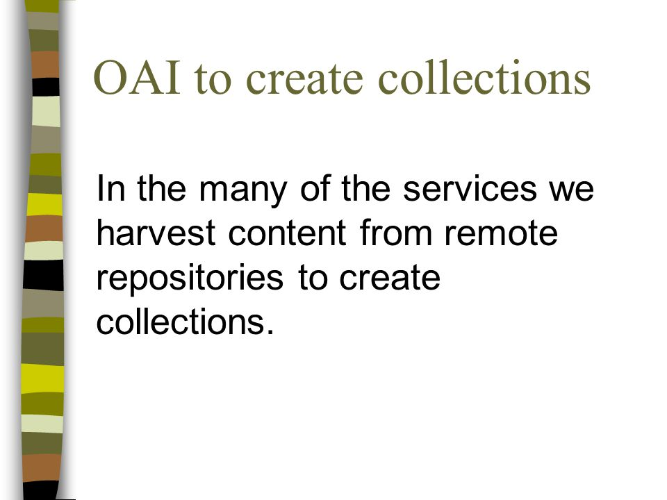 OAI to create collections In the many of the services we harvest content from remote repositories to create collections.