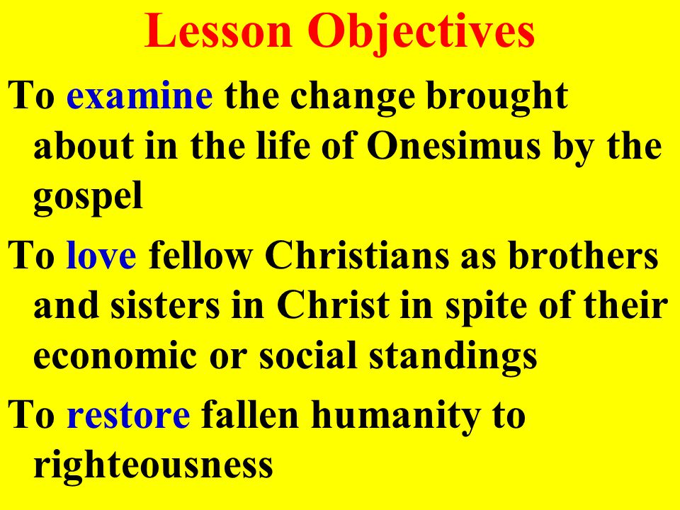 Lesson Objectives To examine the change brought about in the life of Onesimus by the gospel To love fellow Christians as brothers and sisters in Christ in spite of their economic or social standings To restore fallen humanity to righteousness