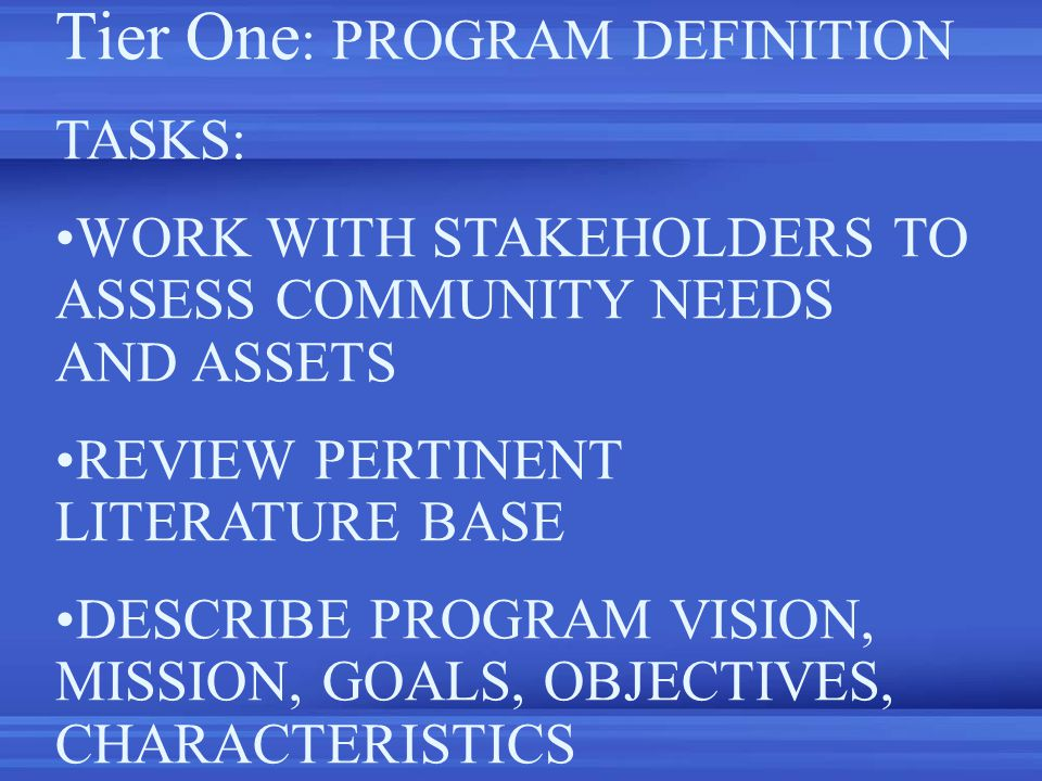 Tier One : PROGRAM DEFINITION TASKS: WORK WITH STAKEHOLDERS TO ASSESS COMMUNITY NEEDS AND ASSETS REVIEW PERTINENT LITERATURE BASE DESCRIBE PROGRAM VISION, MISSION, GOALS, OBJECTIVES, CHARACTERISTICS