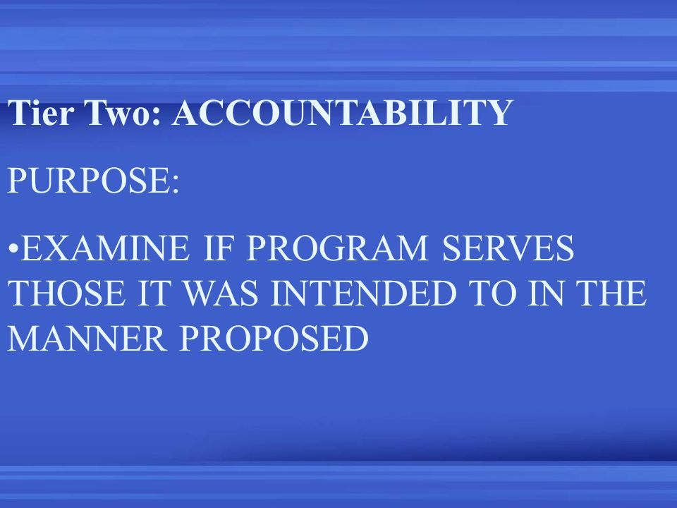 Tier Two: ACCOUNTABILITY PURPOSE: EXAMINE IF PROGRAM SERVES THOSE IT WAS INTENDED TO IN THE MANNER PROPOSED
