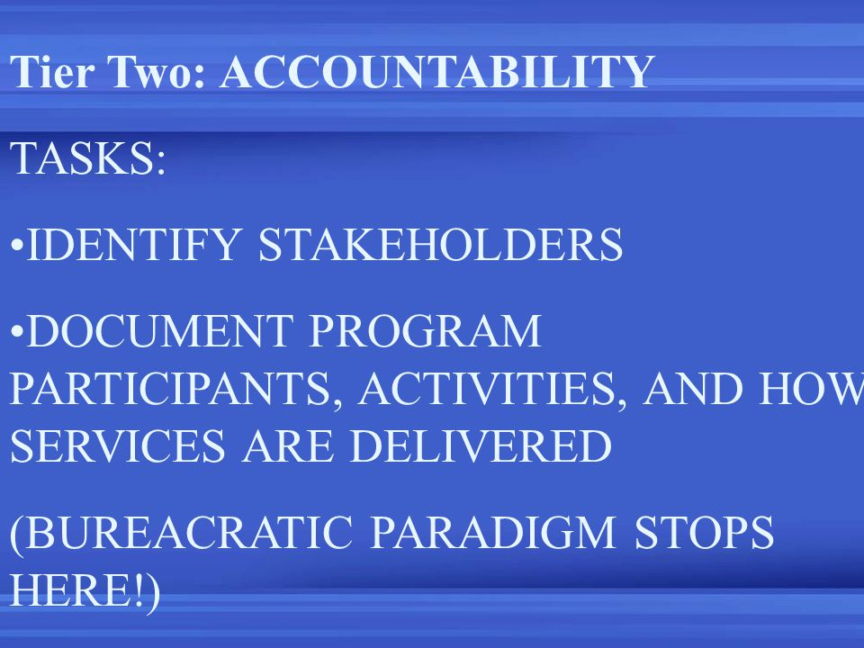 Tier Two: ACCOUNTABILITY TASKS: IDENTIFY STAKEHOLDERS DOCUMENT PROGRAM PARTICIPANTS, ACTIVITIES, AND HOW SERVICES ARE DELIVERED (BUREACRATIC PARADIGM