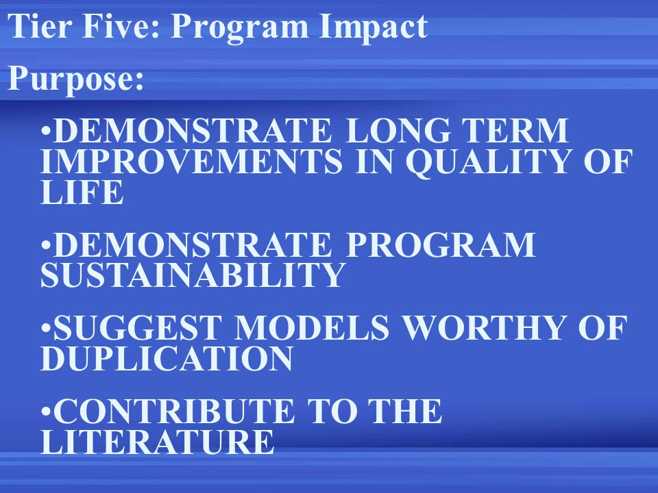 Tier Five: Program Impact Purpose: DEMONSTRATE LONG TERM IMPROVEMENTS IN QUALITY OF LIFE DEMONSTRATE PROGRAM SUSTAINABILITY SUGGEST MODELS WORTHY OF DUPLICATION CONTRIBUTE TO THE LITERATURE