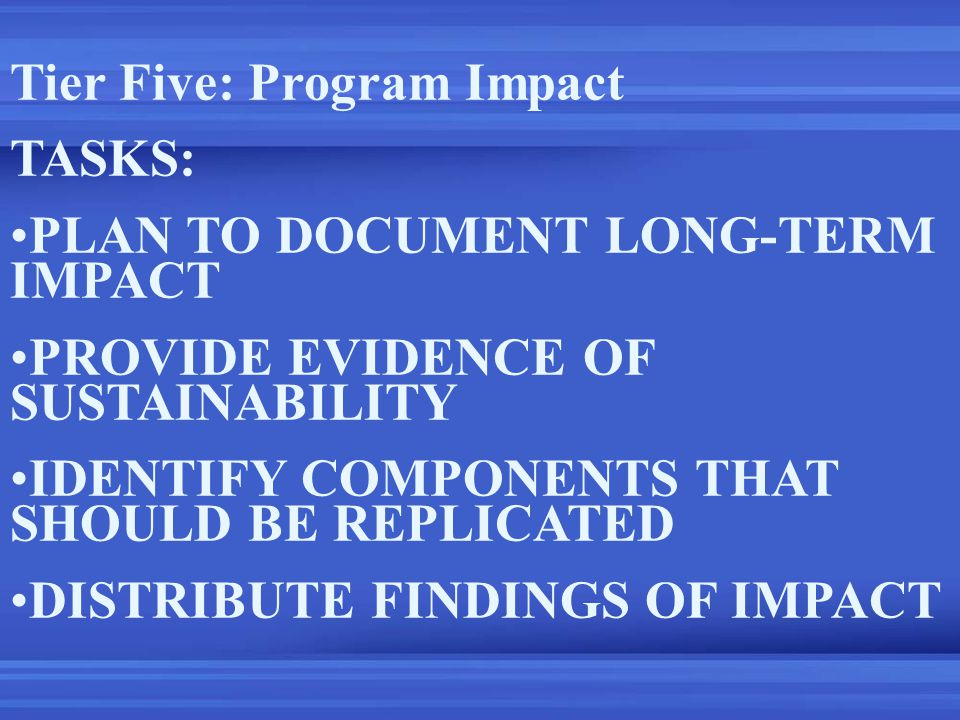 Tier Five: Program Impact TASKS: PLAN TO DOCUMENT LONG-TERM IMPACT PROVIDE EVIDENCE OF SUSTAINABILITY IDENTIFY COMPONENTS THAT SHOULD BE REPLICATED DISTRIBUTE FINDINGS OF IMPACT