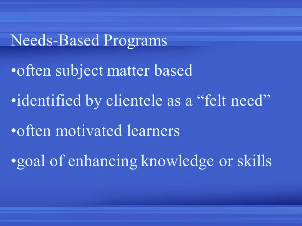 Needs-Based Programs often subject matter based identified by clientele as a felt need often motivated learners goal of enhancing knowledge or skills