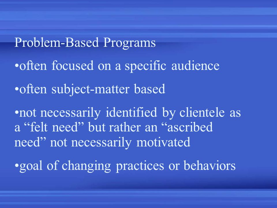 Problem-Based Programs often focused on a specific audience often subject-matter based not necessarily identified by clientele as a felt need but rather an ascribed need not necessarily motivated goal of changing practices or behaviors