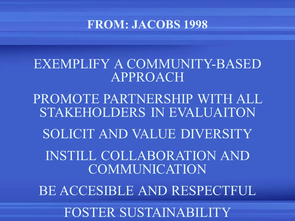 FROM: JACOBS 1998 EXEMPLIFY A COMMUNITY-BASED APPROACH PROMOTE PARTNERSHIP WITH ALL STAKEHOLDERS IN EVALUAITON SOLICIT AND VALUE DIVERSITY INSTILL COLLABORATION AND COMMUNICATION BE ACCESIBLE AND RESPECTFUL FOSTER SUSTAINABILITY