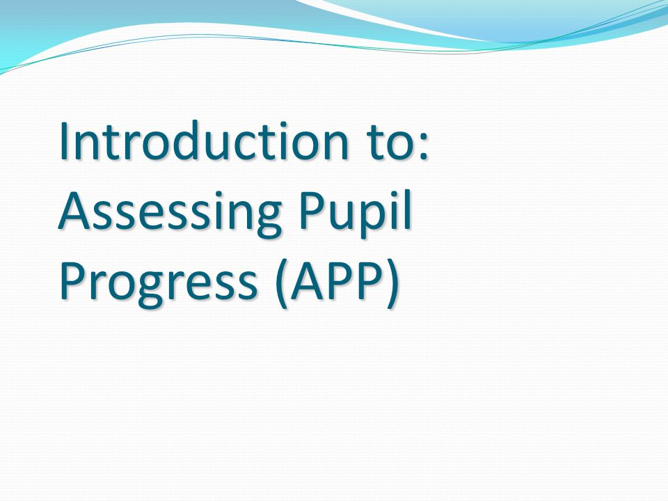Introduction to: Assessing Pupil Progress (APP)