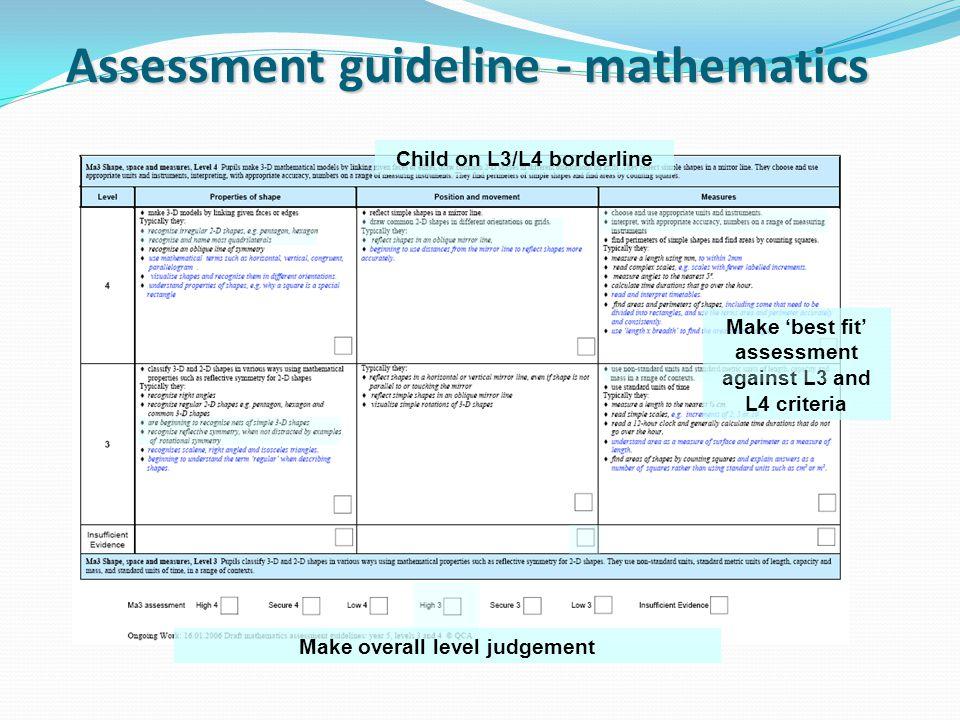 Assessment guideline - mathematics Child on L3/L4 borderline Make 'best fit' assessment against L3 and L4 criteria Make overall level judgement