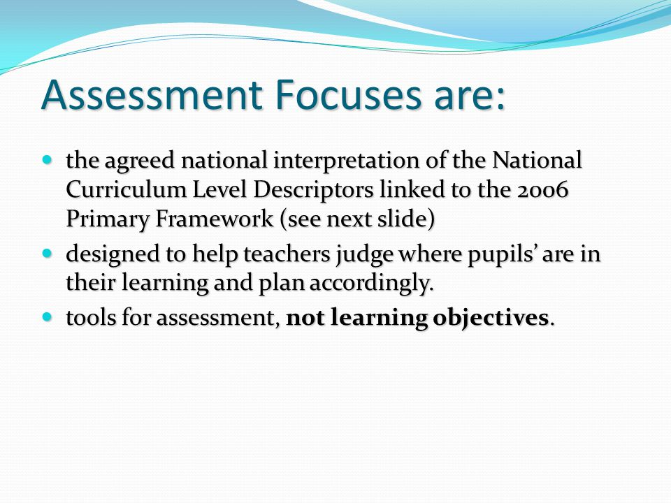 Assessment Focuses are: the agreed national interpretation of the National Curriculum Level Descriptors linked to the 2006 Primary Framework (see next slide) the agreed national interpretation of the National Curriculum Level Descriptors linked to the 2006 Primary Framework (see next slide) designed to help teachers judge where pupils' are in their learning and plan accordingly.
