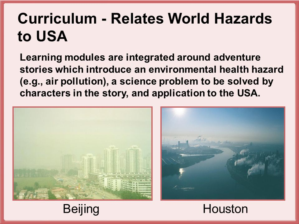 Learning modules are integrated around adventure stories which introduce an environmental health hazard (e.g., air pollution), a science problem to be solved by characters in the story, and application to the USA.