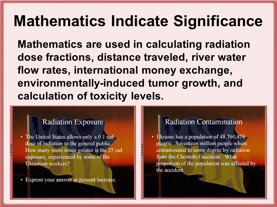 Mathematics Indicate Significance Mathematics are used in calculating radiation dose fractions, distance traveled, river water flow rates, international money exchange, environmentally-induced tumor growth, and calculation of toxicity levels.