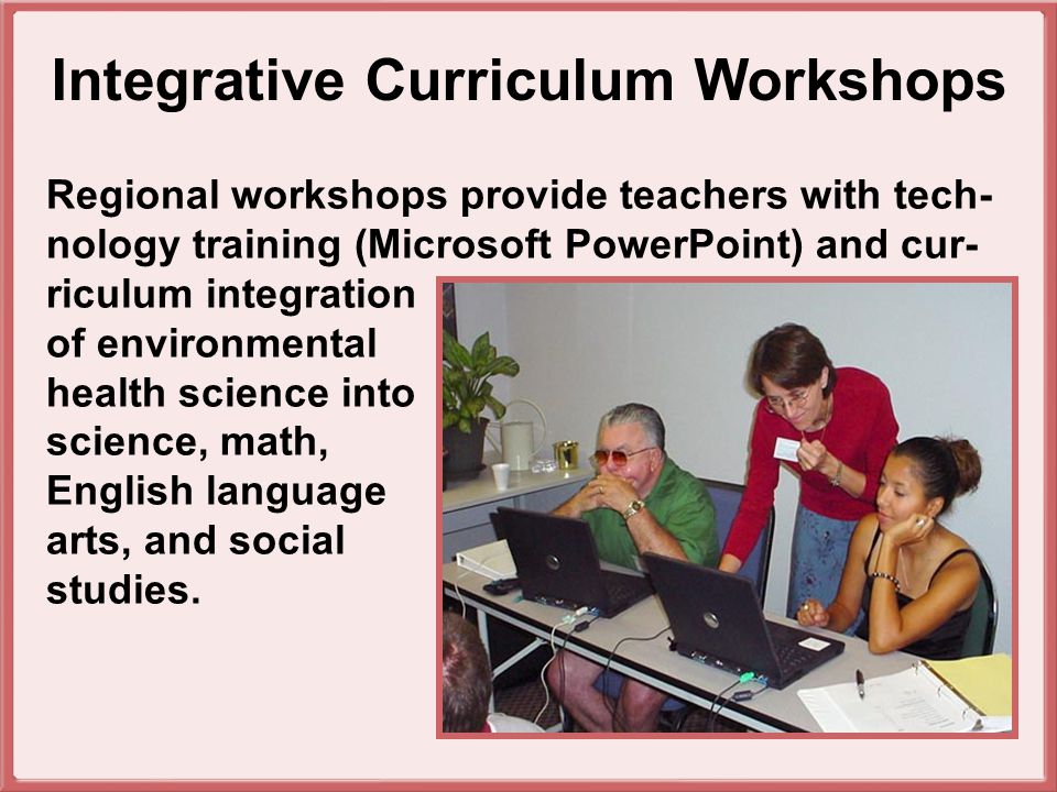Regional workshops provide teachers with tech- nology training (Microsoft PowerPoint) and cur- riculum integration of environmental health science into science, math, English language arts, and social studies.