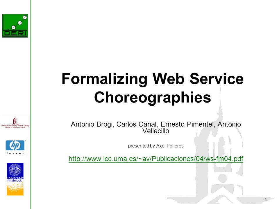 1 Formalizing Web Service Choreographies Antonio Brogi, Carlos Canal, Ernesto Pimentel, Antonio Vellecillo presented by Axel Polleres http://www.lcc.uma.es/~av/Publicaciones/04/ws-fm04.pdf