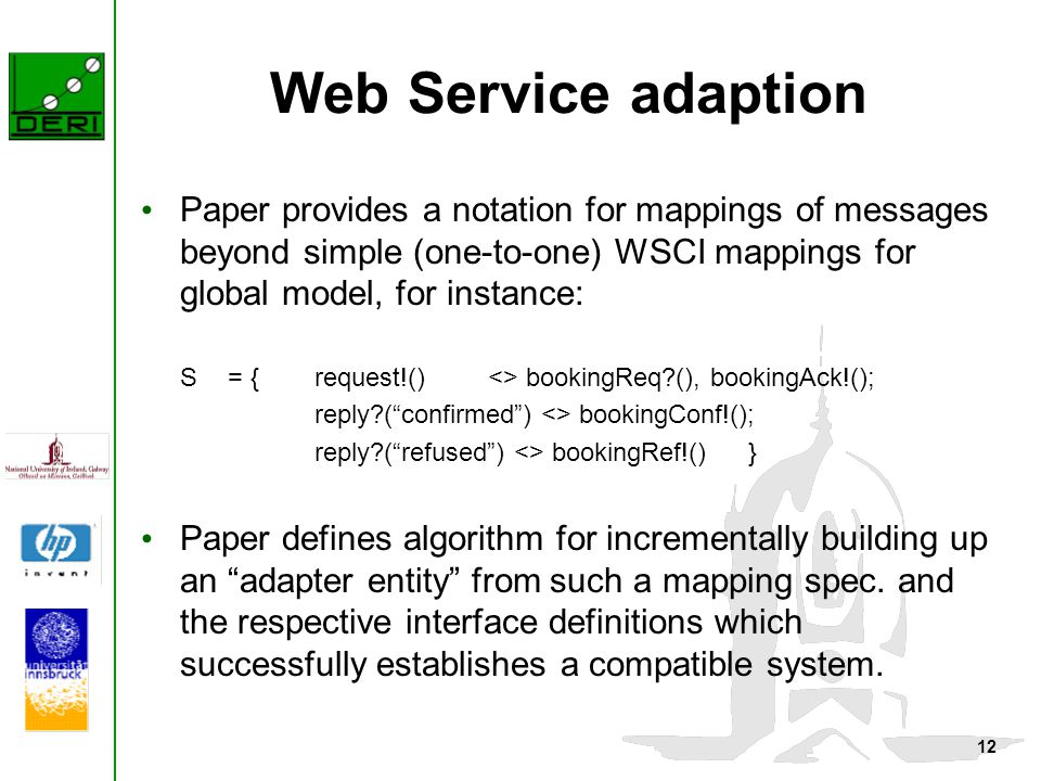 12 Web Service adaption Paper provides a notation for mappings of messages beyond simple (one-to-one) WSCI mappings for global model, for instance: S = { request!()<> bookingReq?(), bookingAck!(); reply?( confirmed ) <> bookingConf!(); reply?( refused ) <> bookingRef!()} Paper defines algorithm for incrementally building up an adapter entity from such a mapping spec.
