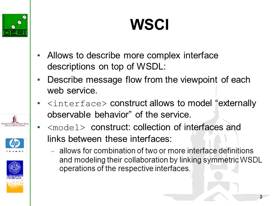 3 WSCI Allows to describe more complex interface descriptions on top of WSDL: Describe message flow from the viewpoint of each web service. construct