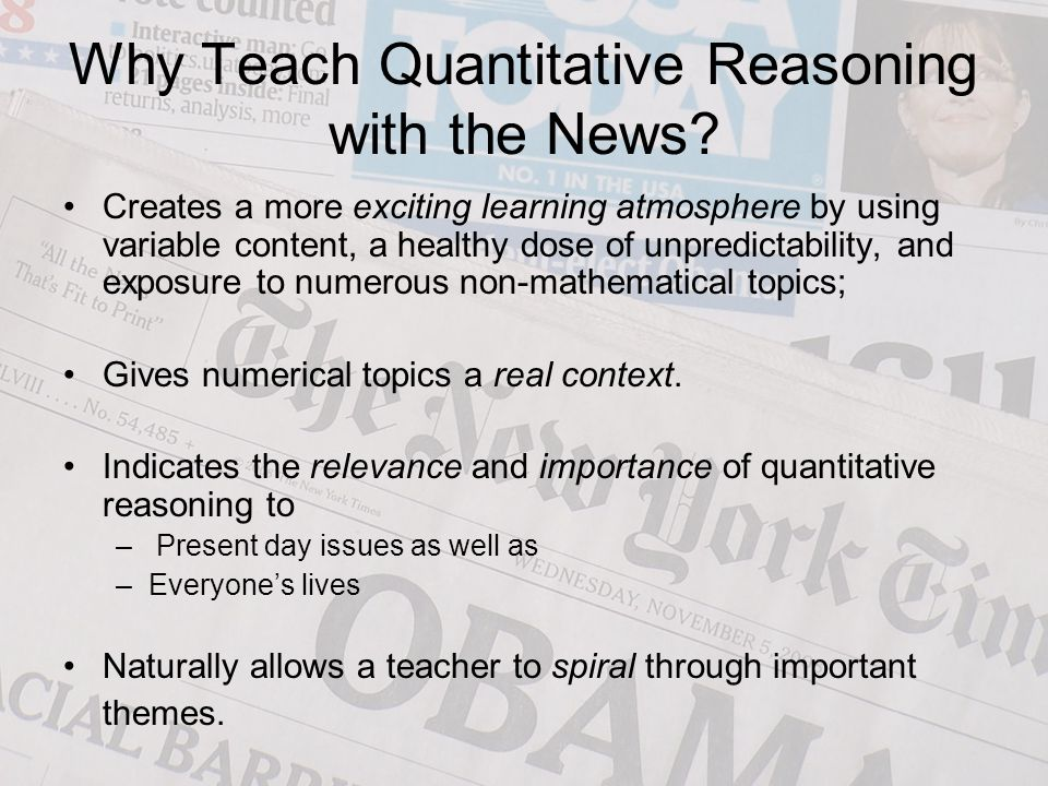 How to Teach QR with the News Instructor needs to choose appropriate articles –Interpret the magnitude of a quantity, –Discuss how quantities were measured and who did the measuring, –Check assertions, –Convert an absolute change into a relative change or vice versa, –Become familiar with language used to represent and compare quantities.