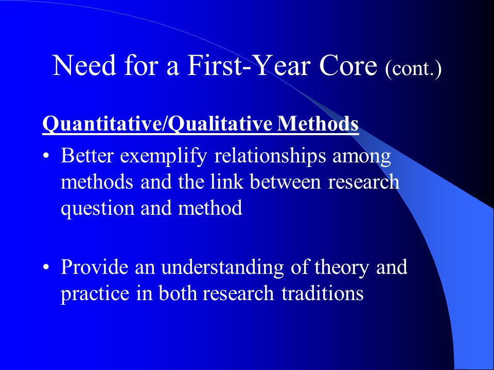 Need for a First-Year Core (cont.) Quantitative/Qualitative Methods Better exemplify relationships among methods and the link between research question and method Provide an understanding of theory and practice in both research traditions