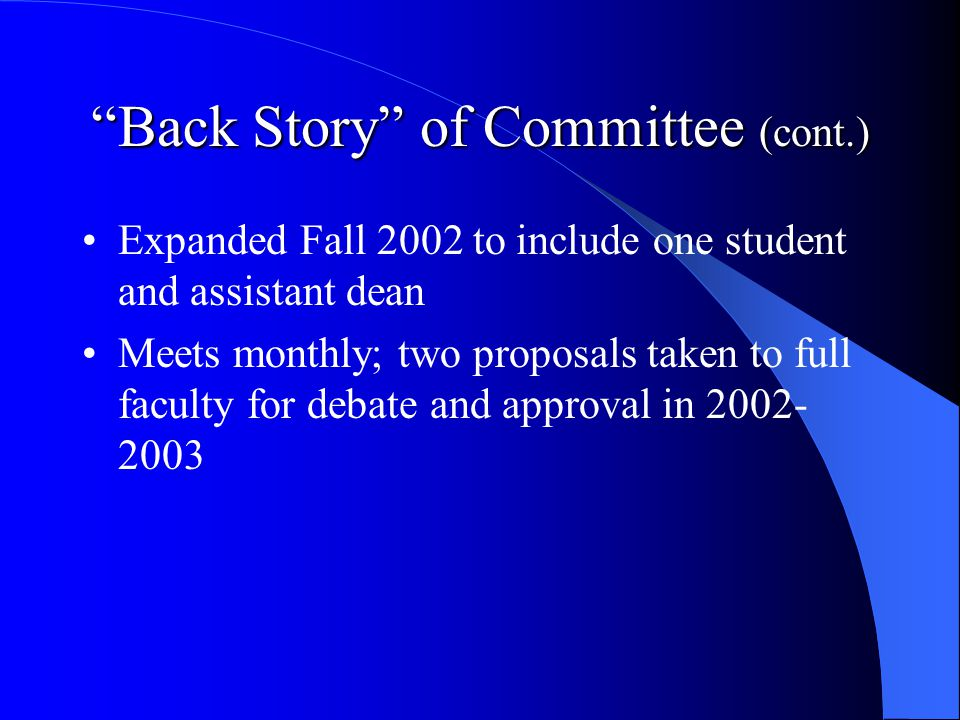 Back Story of Committee (cont.) Expanded Fall 2002 to include one student and assistant dean Meets monthly; two proposals taken to full faculty for debate and approval in 2002- 2003