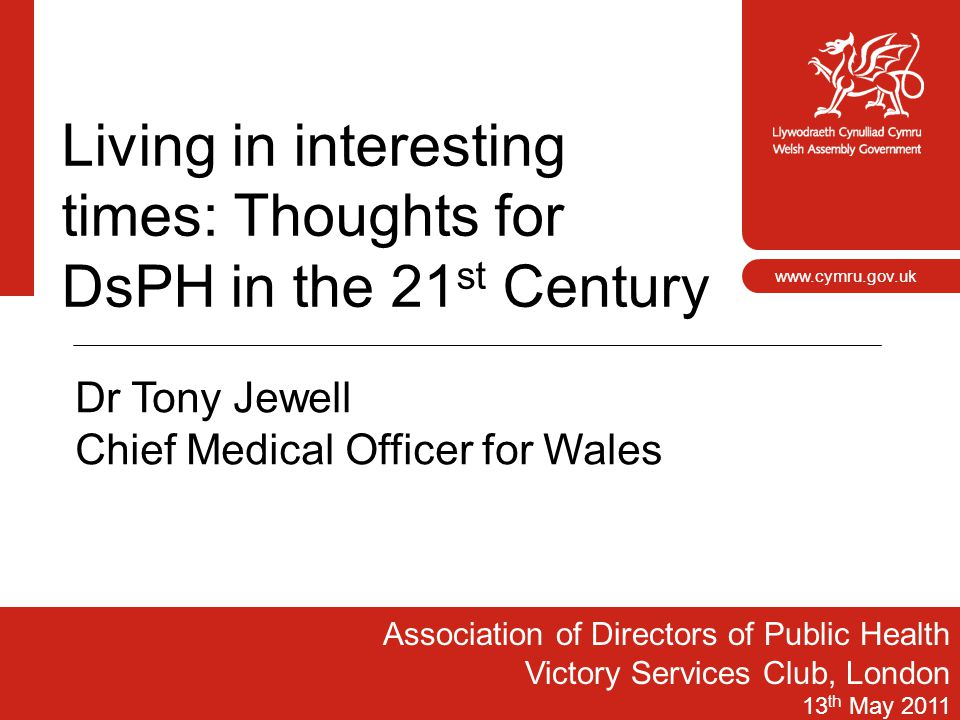1 www.cymru.gov.uk Living in interesting times: Thoughts for DsPH in the 21 st Century Association of Directors of Public Health Victory Services Club
