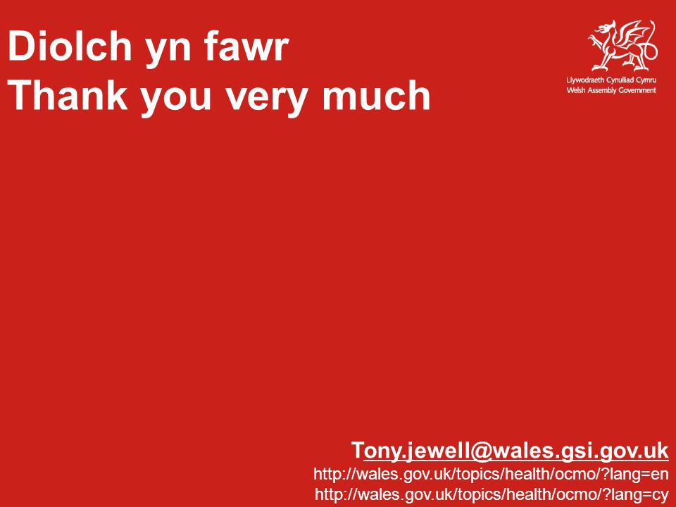 Diolch yn fawr Thank you very much Tony.jewell@wales.gsi.gov.ukony.jewell@wales.gsi.gov.uk http://wales.gov.uk/topics/health/ocmo/?lang=en http://wale